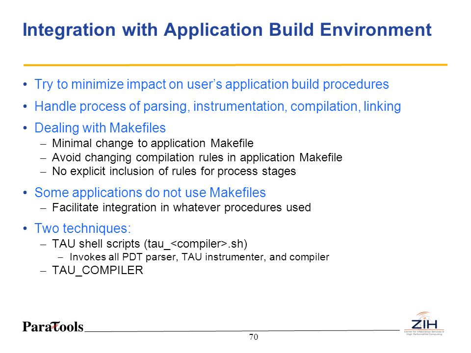 70 Integration with Application Build Environment Try to minimize impact on users application build procedures Handle process of parsing, instrumentat