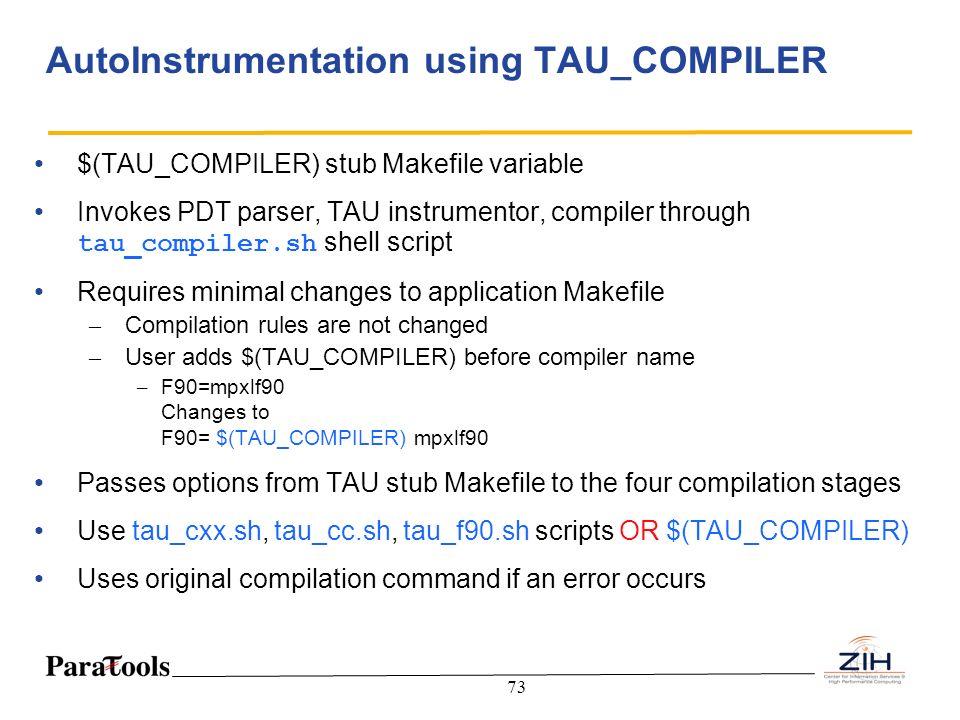 73 AutoInstrumentation using TAU_COMPILER $(TAU_COMPILER) stub Makefile variable Invokes PDT parser, TAU instrumentor, compiler through tau_compiler.s