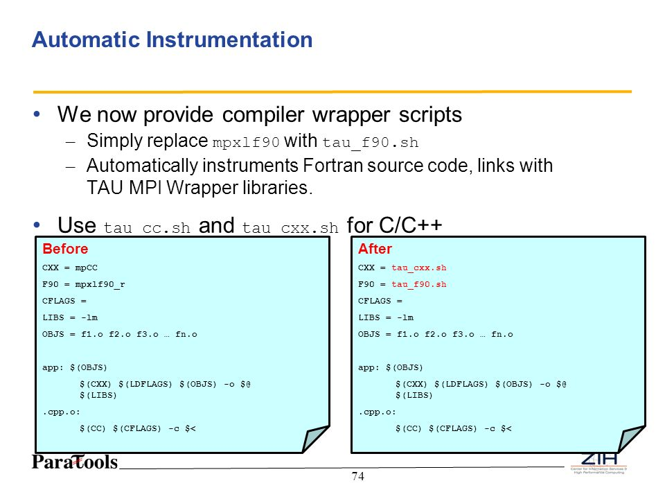 74 Automatic Instrumentation We now provide compiler wrapper scripts – Simply replace mpxlf90 with tau_f90.sh – Automatically instruments Fortran sour