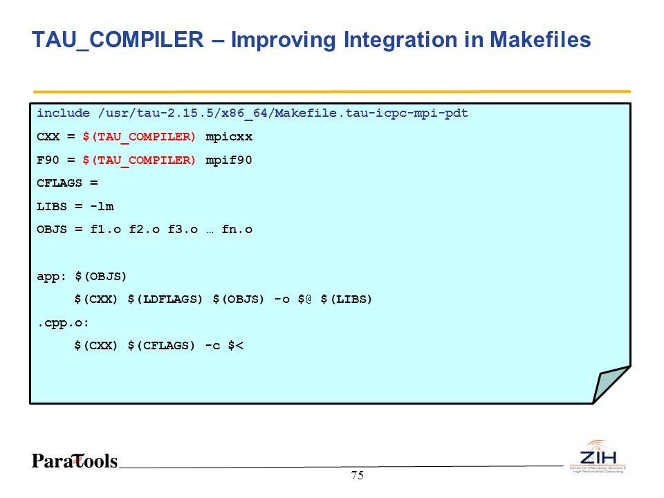 75 TAU_COMPILER – Improving Integration in Makefiles include /usr/tau-2.15.5/x86_64/Makefile.tau-icpc-mpi-pdt CXX = $(TAU_COMPILER) mpicxx F90 = $(TAU