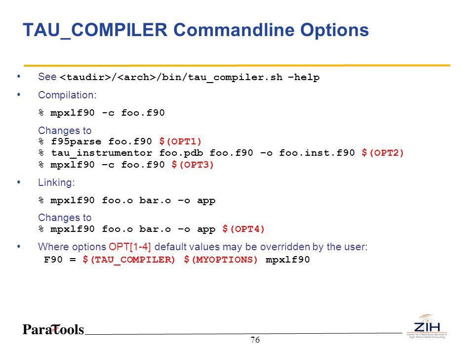 76 TAU_COMPILER Commandline Options See / /bin/tau_compiler.sh –help Compilation: % mpxlf90 -c foo.f90 Changes to % f95parse foo.f90 $(OPT1) % tau_ins