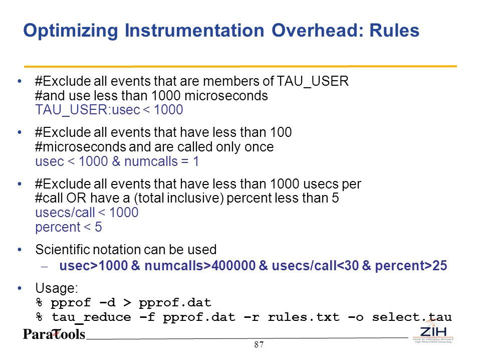 87 Optimizing Instrumentation Overhead: Rules #Exclude all events that are members of TAU_USER #and use less than 1000 microseconds TAU_USER:usec < 10