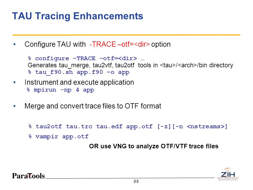 88 TAU Tracing Enhancements Configure TAU with -TRACE –otf= option % configure –TRACE –otf= … Generates tau_merge, tau2vtf, tau2otf tools in / /bin di