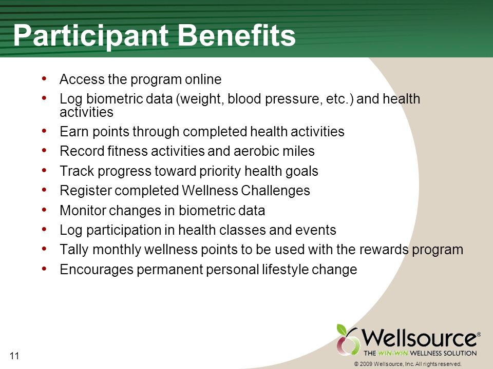 11 © 2009 Wellsource, Inc. All rights reserved. Participant Benefits Access the program online Log biometric data (weight, blood pressure, etc.) and h