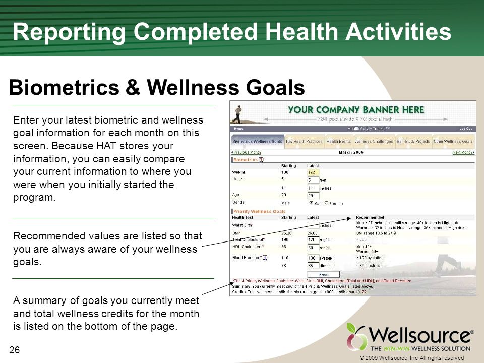 26 © 2009 Wellsource, Inc. All rights reserved. Enter your latest biometric and wellness goal information for each month on this screen. Because HAT s
