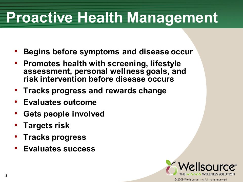 3 © 2009 Wellsource, Inc. All rights reserved. Proactive Health Management Begins before symptoms and disease occur Promotes health with screening, li