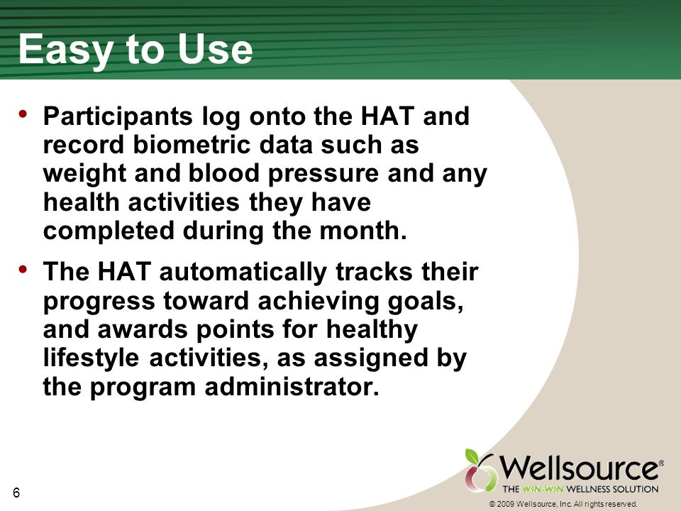 6 © 2009 Wellsource, Inc. All rights reserved. Easy to Use Participants log onto the HAT and record biometric data such as weight and blood pressure a