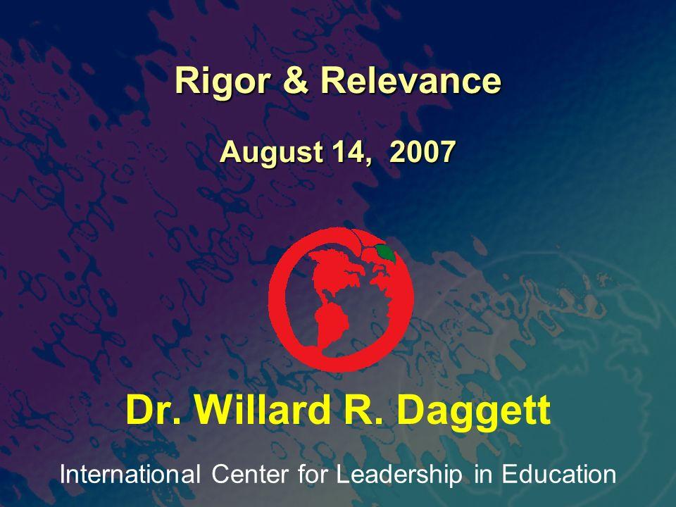 International Center for Leadership in Education Dr. Willard R. Daggett Rigor & Relevance August 14, 2007