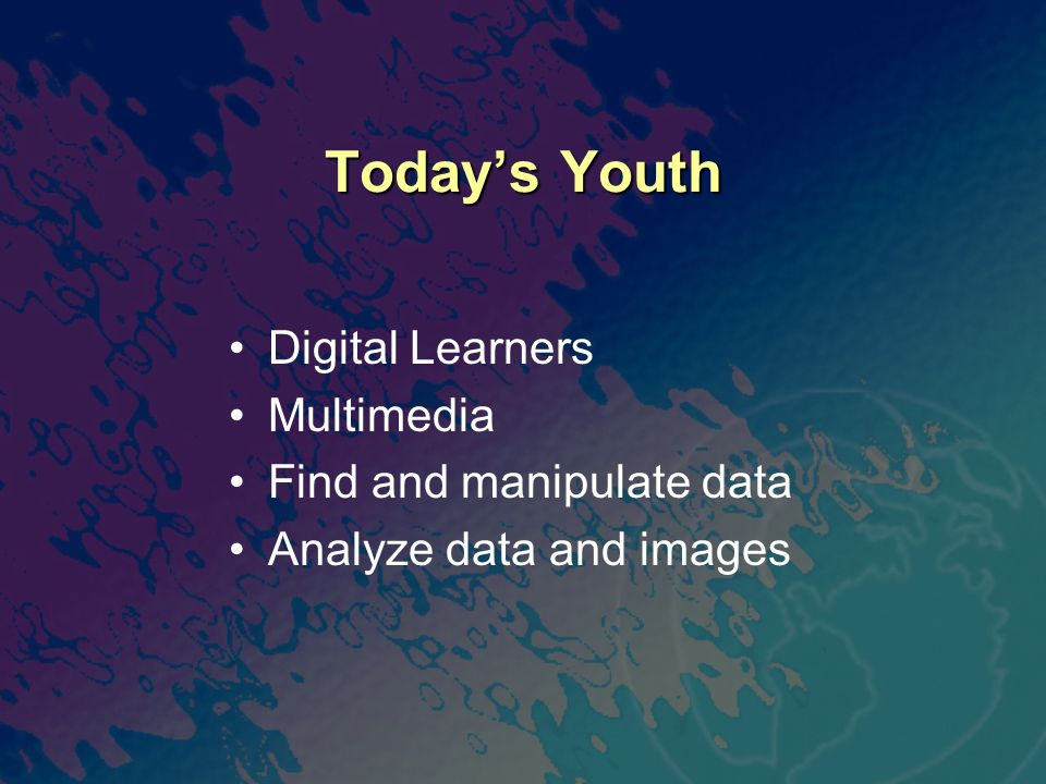Todays Youth Digital Learners Multimedia Find and manipulate data Analyze data and images