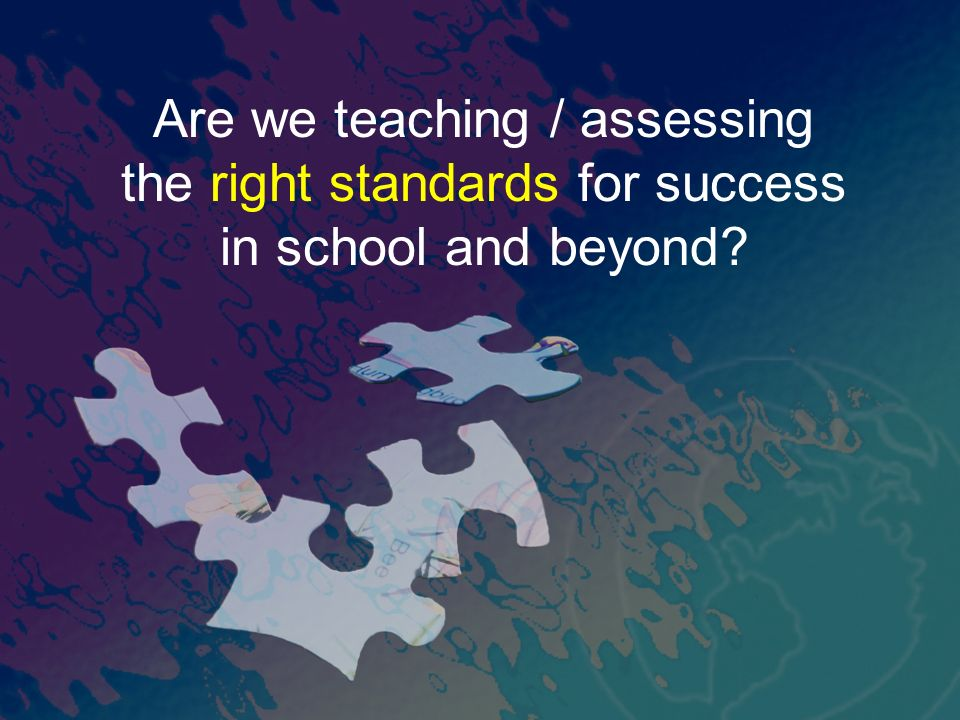 Are we teaching / assessing the right standards for success in school and beyond?