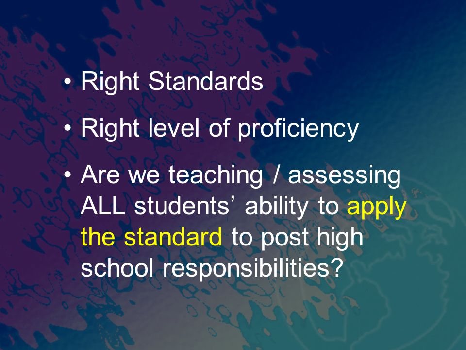 Right Standards Right level of proficiency Are we teaching / assessing ALL students ability to apply the standard to post high school responsibilities