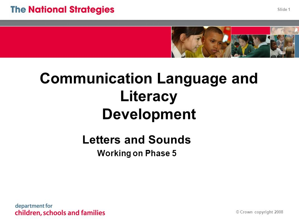 Slide 1 © Crown copyright 2008 Communication Language and Literacy Development Letters and Sounds Working on Phase 5