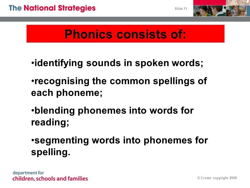 Slide 11 © Crown copyright 2008 Phonics consists of: identifying sounds in spoken words; recognising the common spellings of each phoneme; blending ph