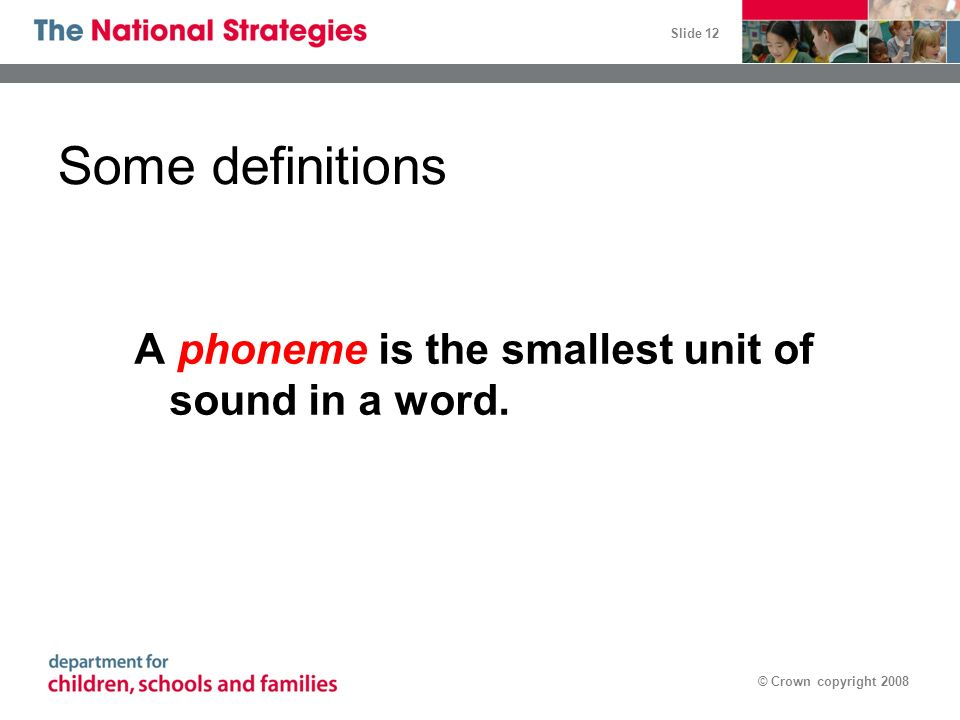 Slide 12 © Crown copyright 2008 Some definitions A phoneme is the smallest unit of sound in a word.