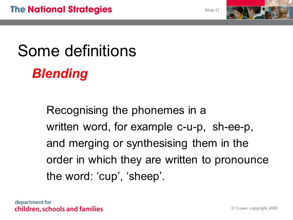 Slide 17 © Crown copyright 2008 Some definitions Blending Recognising the phonemes in a written word, for example c-u-p, sh-ee-p, and merging or synth