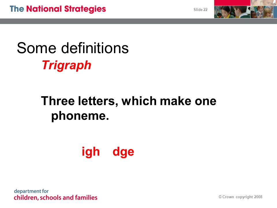 Slide 22 © Crown copyright 2008 Some definitions Trigraph Three letters, which make one phoneme. igh dge