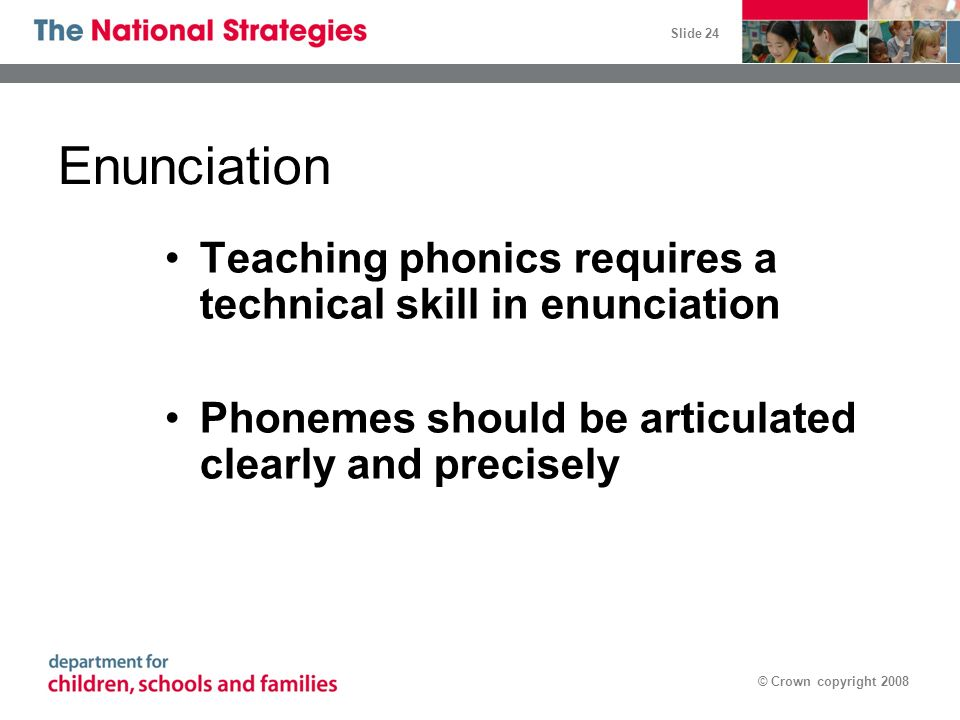 Slide 24 © Crown copyright 2008 Enunciation Teaching phonics requires a technical skill in enunciation Phonemes should be articulated clearly and prec