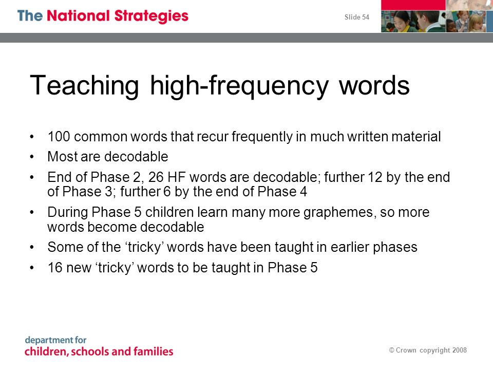 Slide 54 © Crown copyright 2008 100 common words that recur frequently in much written material Most are decodable End of Phase 2, 26 HF words are dec