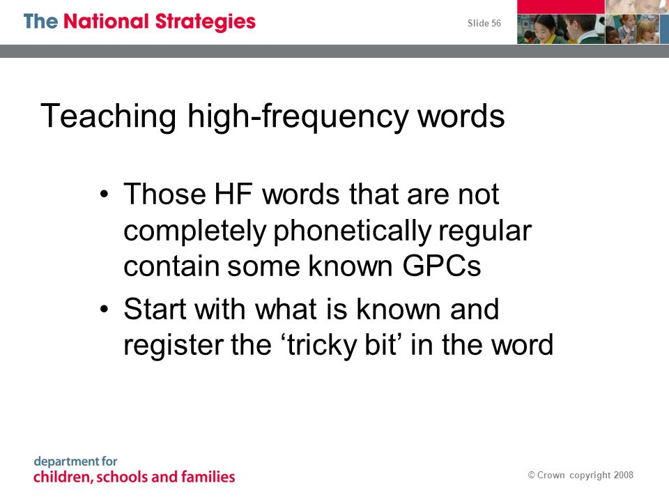 Slide 56 © Crown copyright 2008 Teaching high-frequency words Those HF words that are not completely phonetically regular contain some known GPCs Star