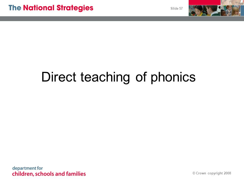 Slide 57 © Crown copyright 2008 Direct teaching of phonics