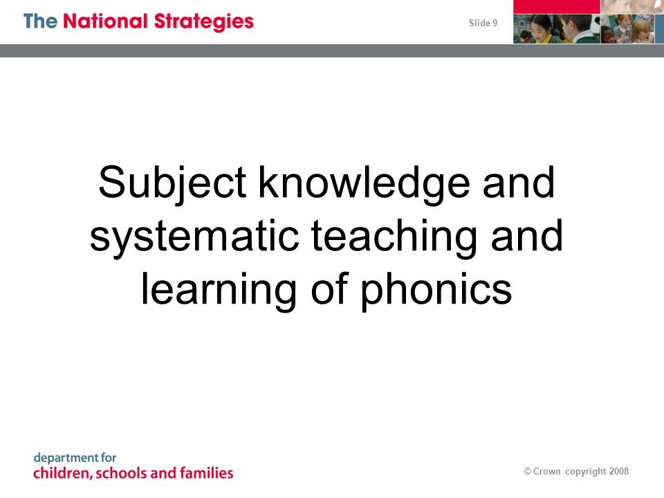 Slide 9 © Crown copyright 2008 Subject knowledge and systematic teaching and learning of phonics