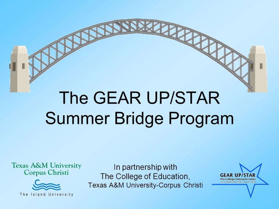 The GEAR UP/STAR Summer Bridge Program In partnership with The College of Education, Texas A&M University-Corpus Christi