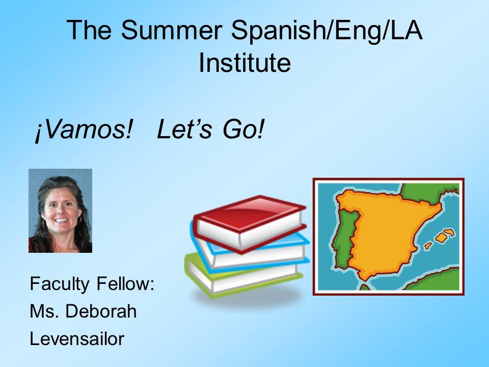 The Summer Spanish/Eng/LA Institute Faculty Fellow: Ms. Deborah Levensailor ¡Vamos! Lets Go!