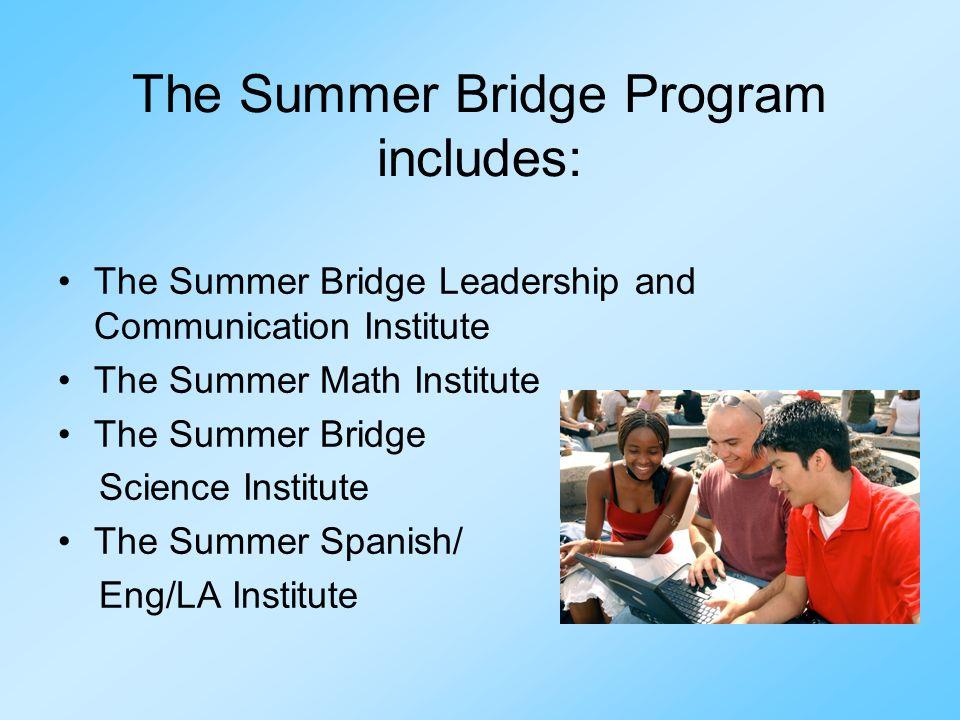 The Summer Bridge Program includes: The Summer Bridge Leadership and Communication Institute The Summer Math Institute The Summer Bridge Science Insti