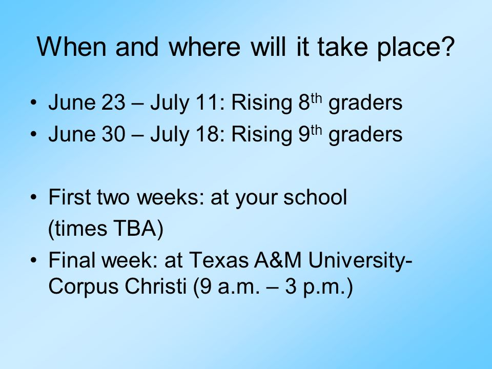 When and where will it take place? June 23 – July 11: Rising 8 th graders June 30 – July 18: Rising 9 th graders First two weeks: at your school (time