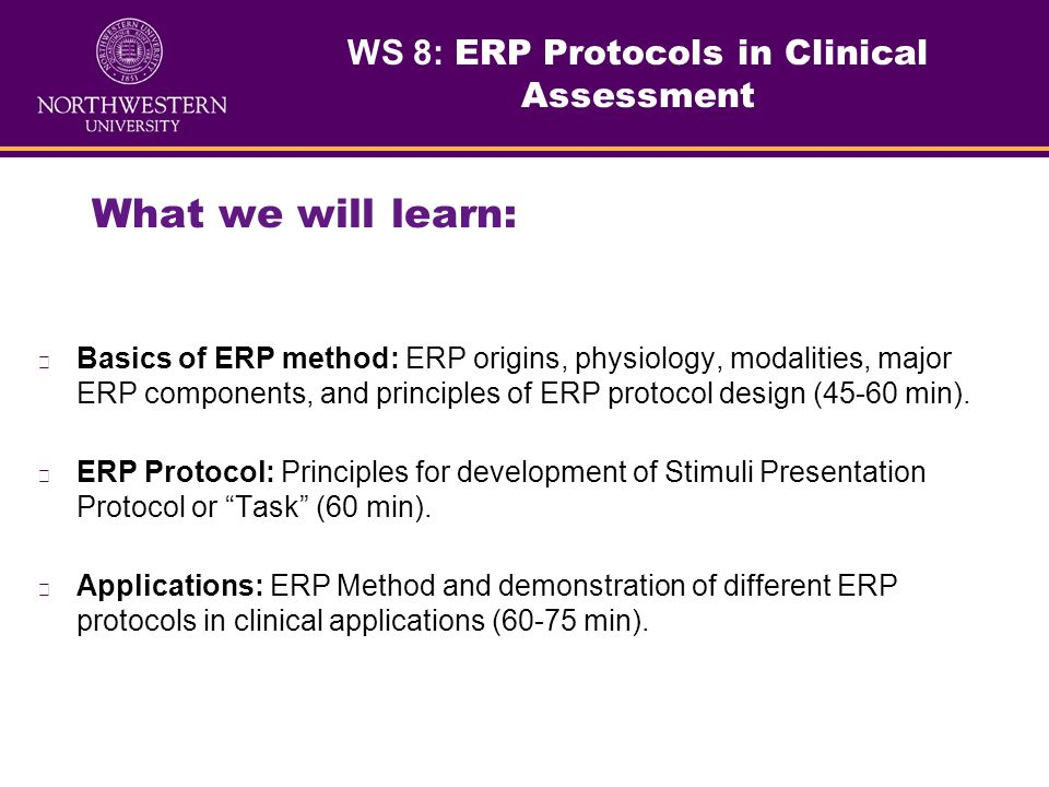 WS 8: ERP Protocols in Clinical Assessment What we will learn: Basics of ERP method: ERP origins, physiology, modalities, major ERP components, and principles of ERP protocol design (45-60 min).