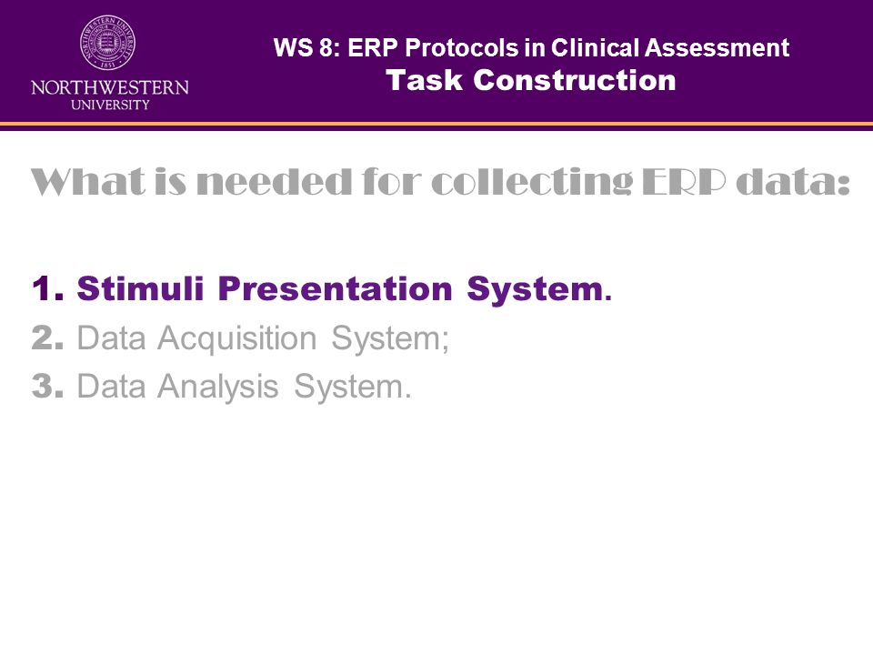 What is needed for collecting ERP data: 1. Stimulus Presentation System; 2. Data Acquisition System; 3. Data Analysis System. WS 8: ERP Protocols in C