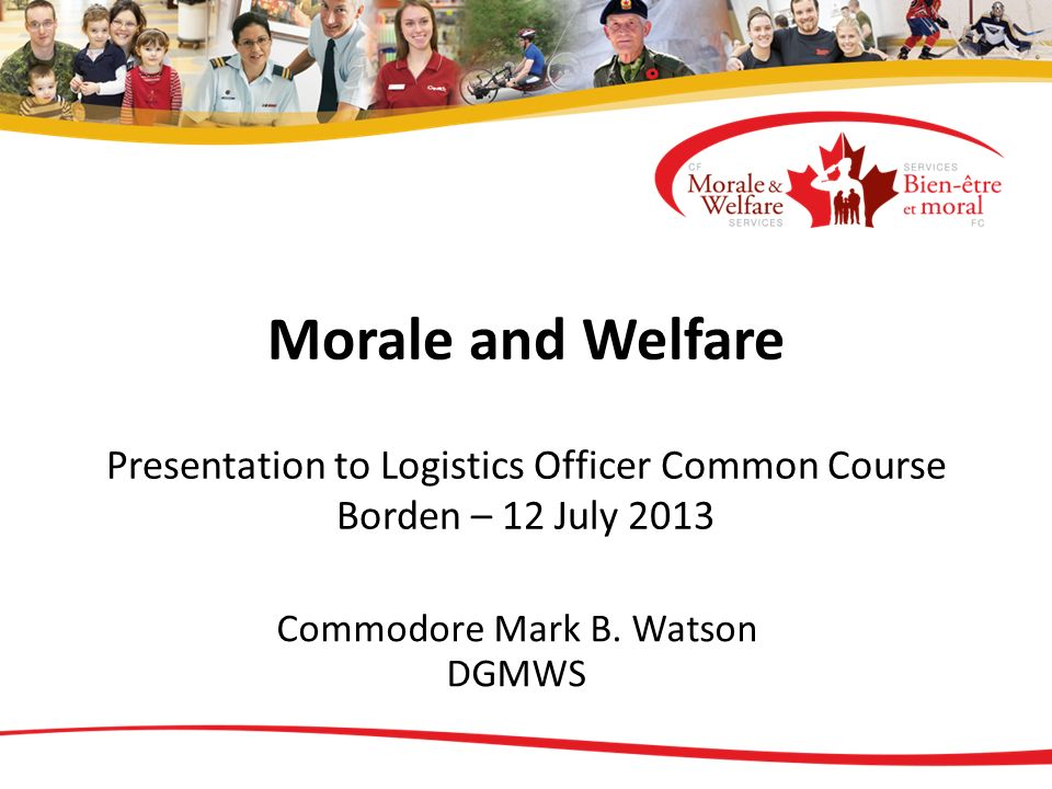 Morale and Welfare Presentation to Logistics Officer Common Course Borden – 12 July 2013 Commodore Mark B. Watson DGMWS