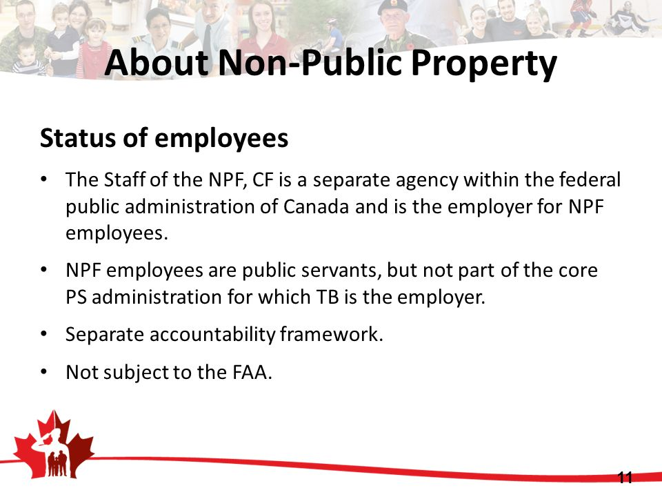 About Non-Public Property Status of employees The Staff of the NPF, CF is a separate agency within the federal public administration of Canada and is