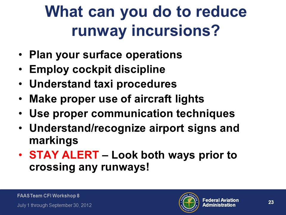 23 Federal Aviation Administration FAASTeam CFI Workshop 8 July 1 through September 30, 2012 What can you do to reduce runway incursions? Plan your su