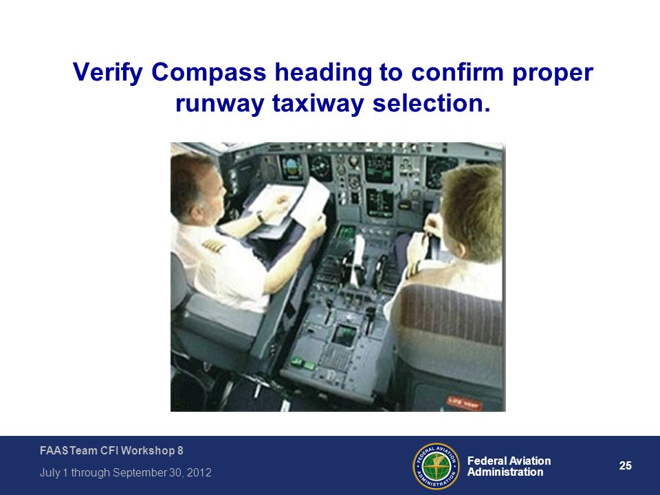 25 Federal Aviation Administration FAASTeam CFI Workshop 8 July 1 through September 30, 2012 Verify Compass heading to confirm proper runway taxiway s