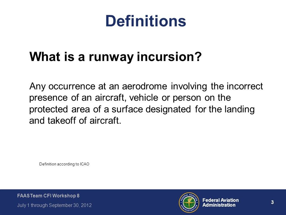 3 Federal Aviation Administration FAASTeam CFI Workshop 8 July 1 through September 30, 2012 Definitions What is a runway incursion? Any occurrence at