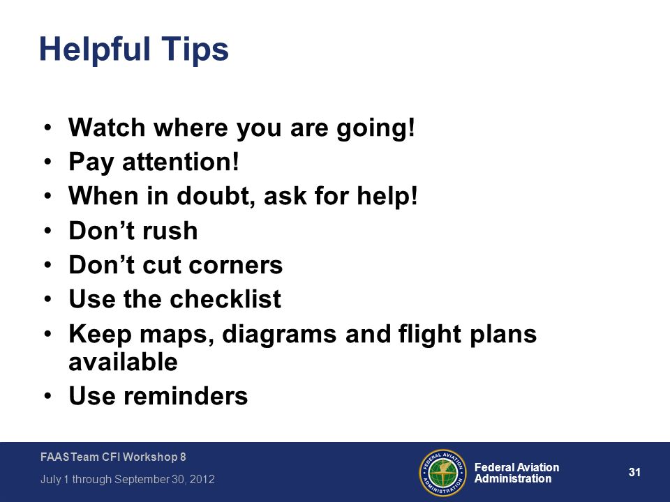 31 Federal Aviation Administration FAASTeam CFI Workshop 8 July 1 through September 30, 2012 Helpful Tips Watch where you are going! Pay attention! Wh