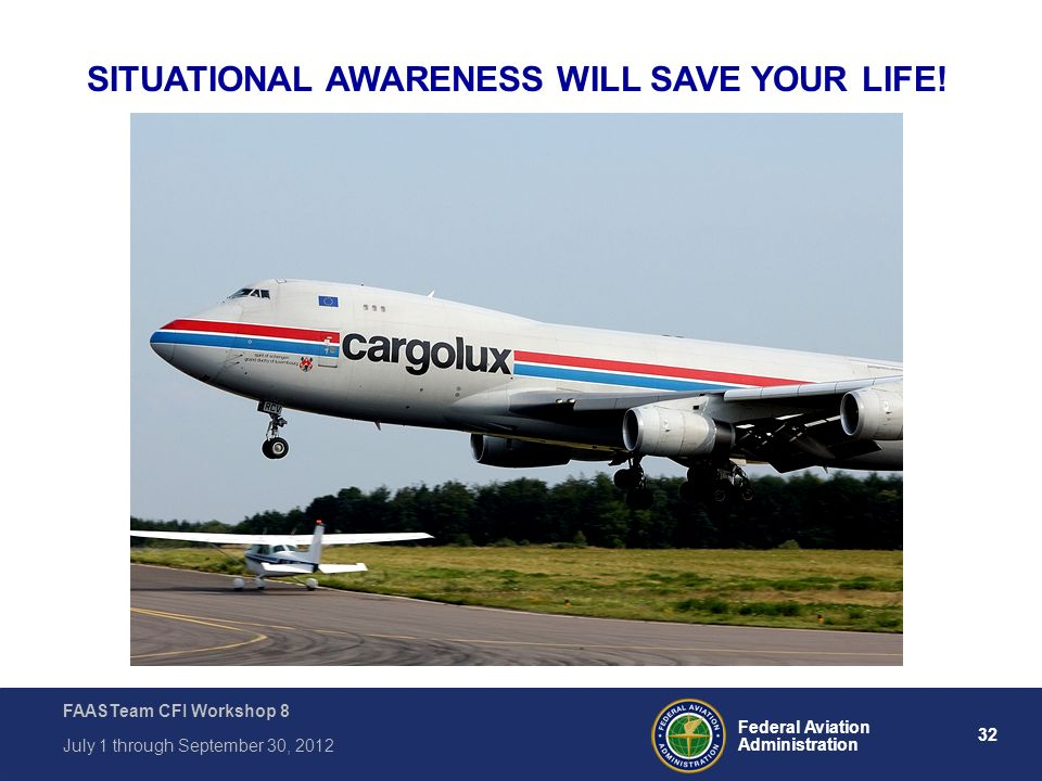 32 Federal Aviation Administration FAASTeam CFI Workshop 8 July 1 through September 30, 2012 SITUATIONAL AWARENESS WILL SAVE YOUR LIFE!