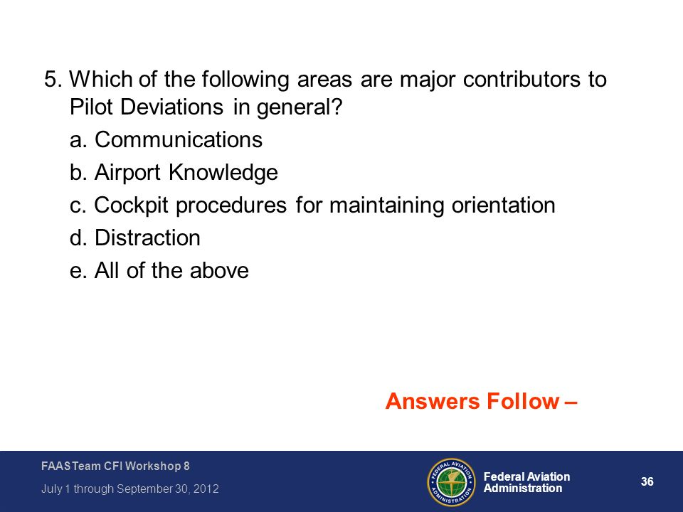 36 Federal Aviation Administration FAASTeam CFI Workshop 8 July 1 through September 30, 2012 5. Which of the following areas are major contributors to