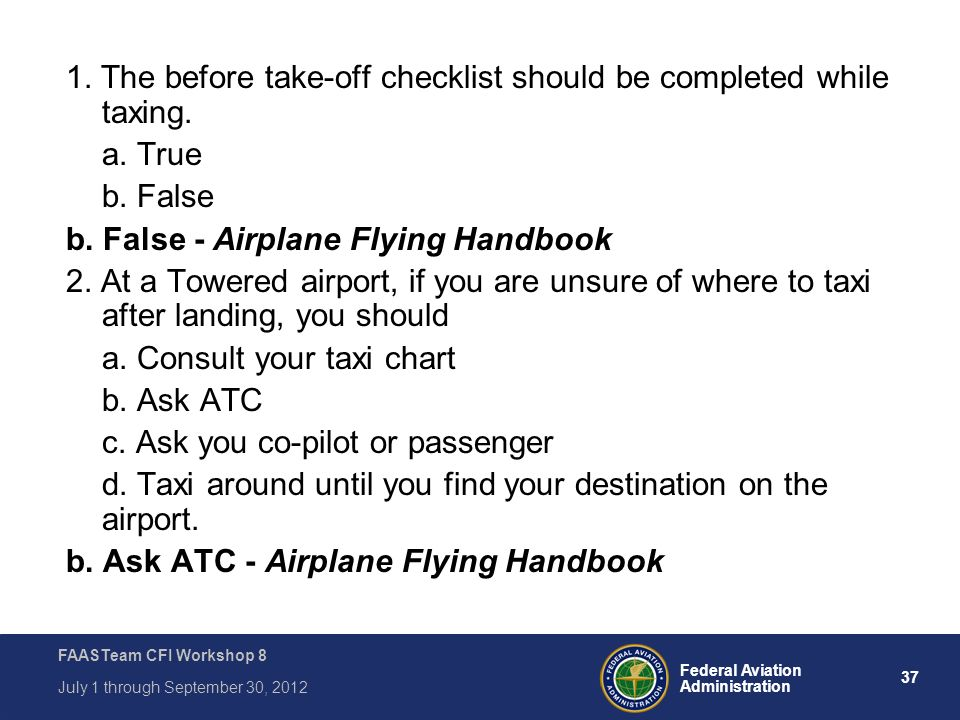 37 Federal Aviation Administration FAASTeam CFI Workshop 8 July 1 through September 30, 2012 1. The before take-off checklist should be completed whil