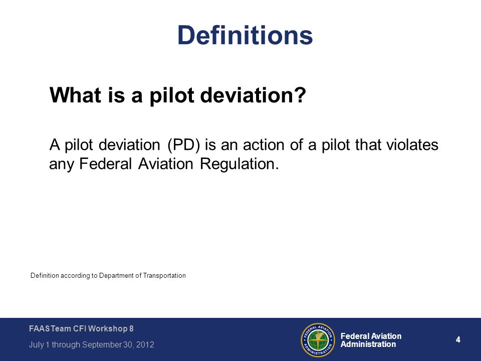 4 Federal Aviation Administration FAASTeam CFI Workshop 8 July 1 through September 30, 2012 Definitions What is a pilot deviation? A pilot deviation (