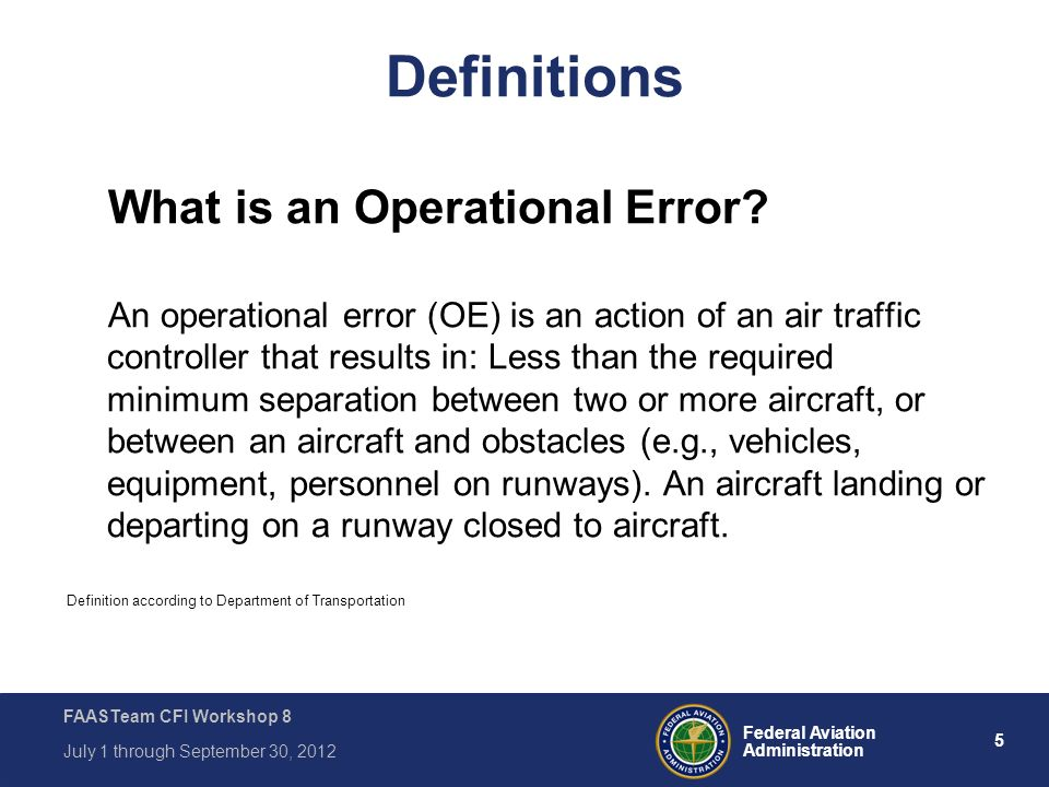 5 Federal Aviation Administration FAASTeam CFI Workshop 8 July 1 through September 30, 2012 Definitions What is an Operational Error? An operational e