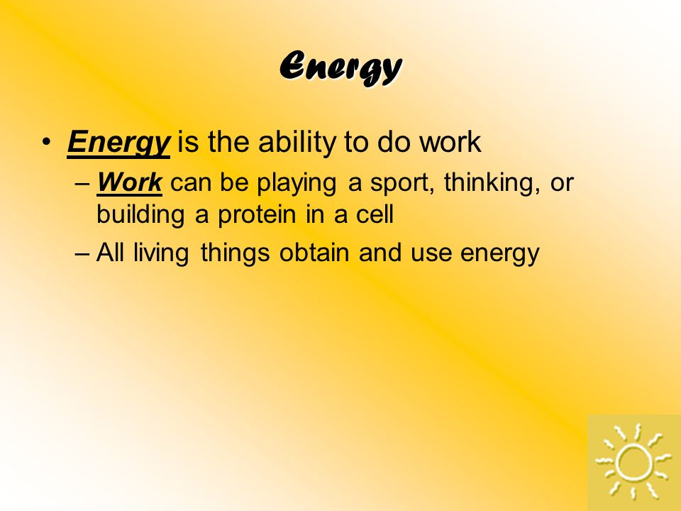 Energy Energy is the ability to do work –Work can be playing a sport, thinking, or building a protein in a cell –All living things obtain and use ener