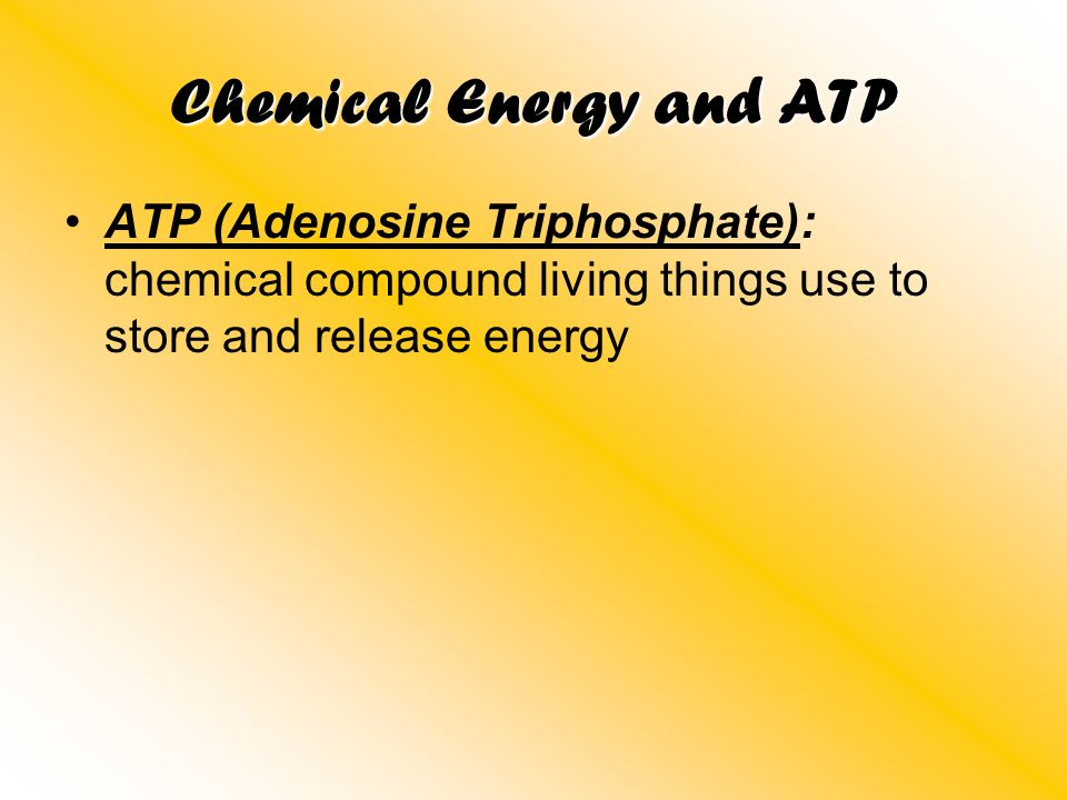 Chemical Energy and ATP ATP (Adenosine Triphosphate): chemical compound living things use to store and release energy
