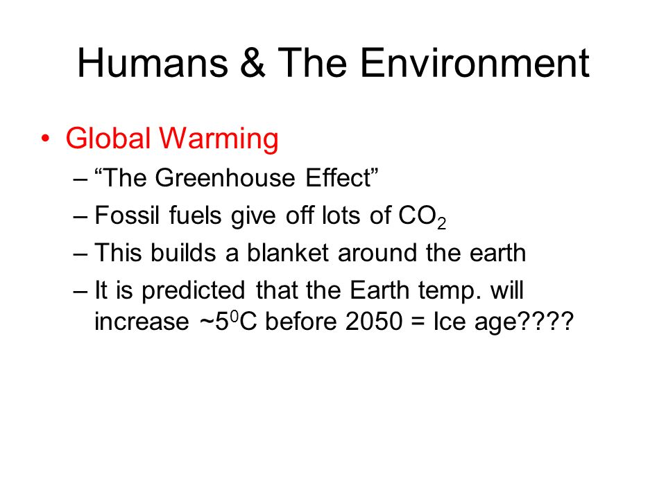 Humans & The Environment Global Warming –The Greenhouse Effect –Fossil fuels give off lots of CO 2 –This builds a blanket around the earth –It is pred