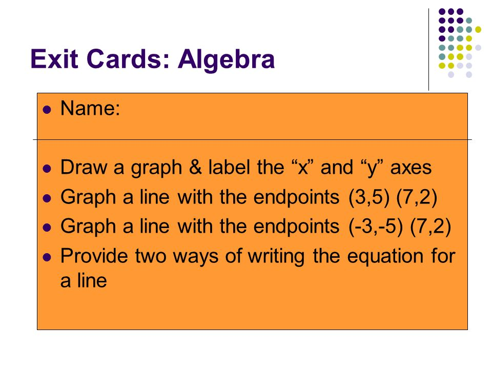 Exit Cards: Algebra Name: Draw a graph & label the x and y axes Graph a line with the endpoints (3,5) (7,2) Graph a line with the endpoints (-3,-5) (7