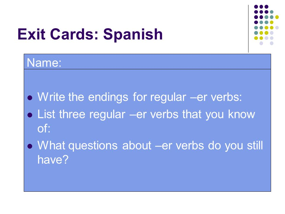 Exit Cards: Spanish Name: Write the endings for regular –er verbs: List three regular –er verbs that you know of: What questions about –er verbs do yo