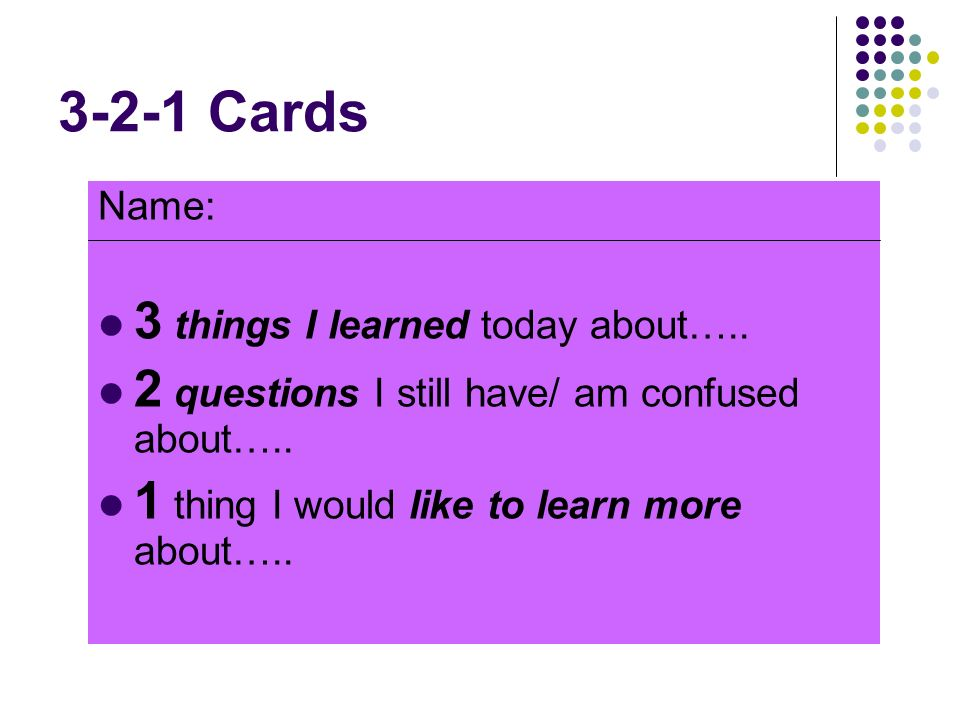 3-2-1 Cards Name: 3 things I learned today about….. 2 questions I still have/ am confused about….. 1 thing I would like to learn more about…..