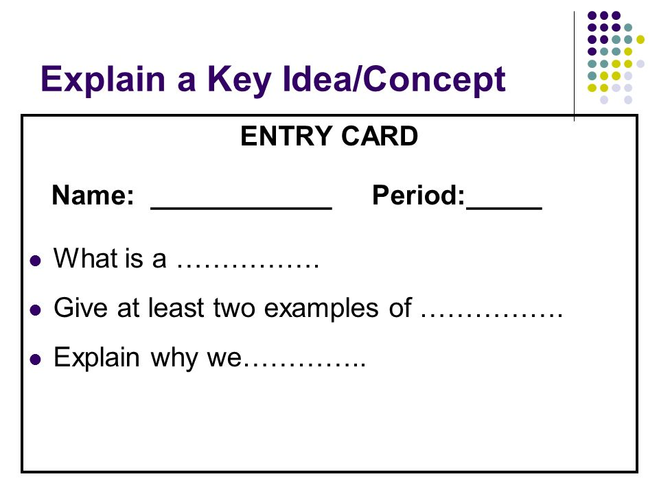 Explain a Key Idea/Concept ENTRY CARD Name: ____________ Period:_____ What is a ……………. Give at least two examples of ……………. Explain why we…………..