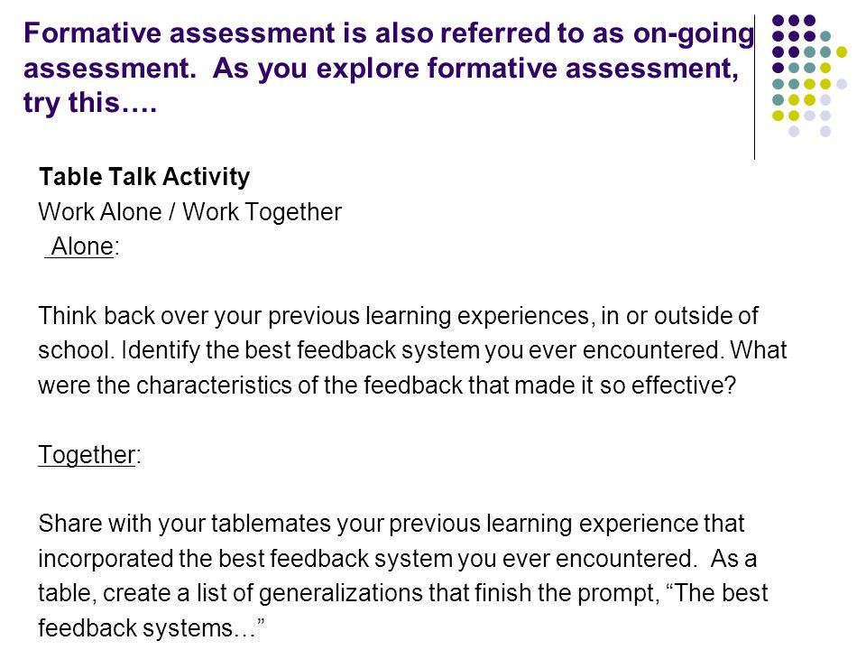 Formative assessment is also referred to as on-going assessment. As you explore formative assessment, try this…. Table Talk Activity Work Alone / Work